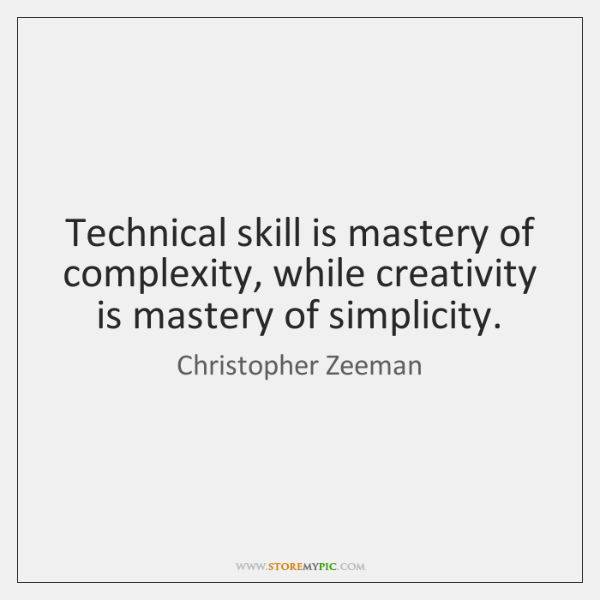 Technical skill is mastery of complexity, while creativity is mastery of simplicity.