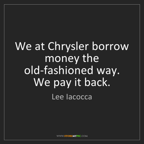 Lee Iacocca: We at Chrysler borrow money the old-fashioned way. We...