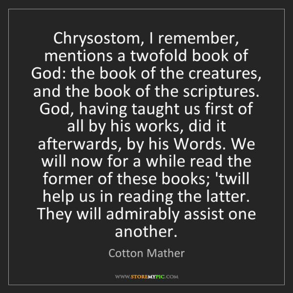 Cotton Mather: Chrysostom, I remember, mentions a twofold book of God:...