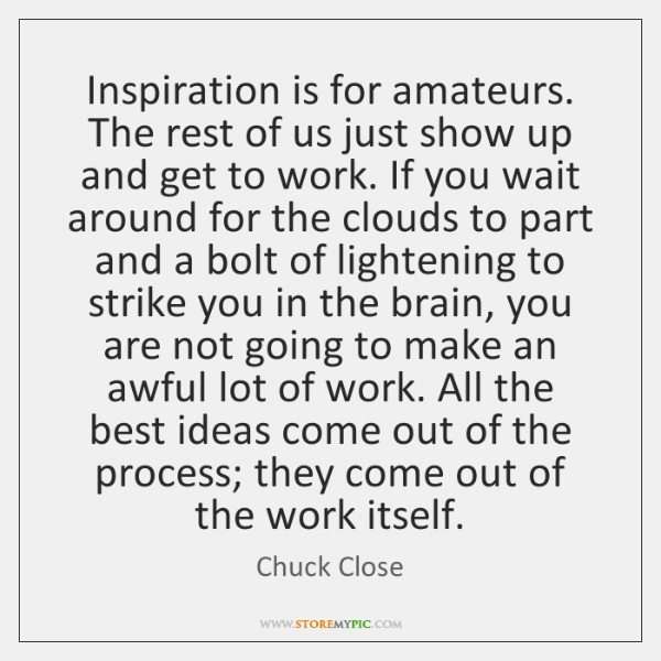 Inspiration is for amateurs. The rest of us just show up and ...