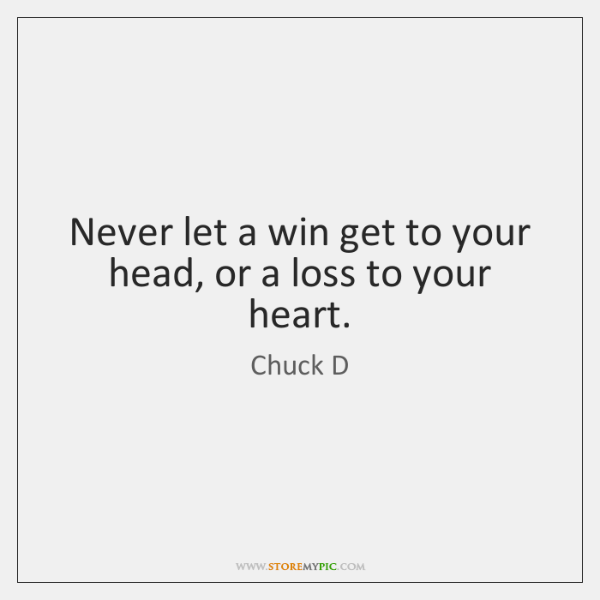Never let a win get to your head, or a loss to ...