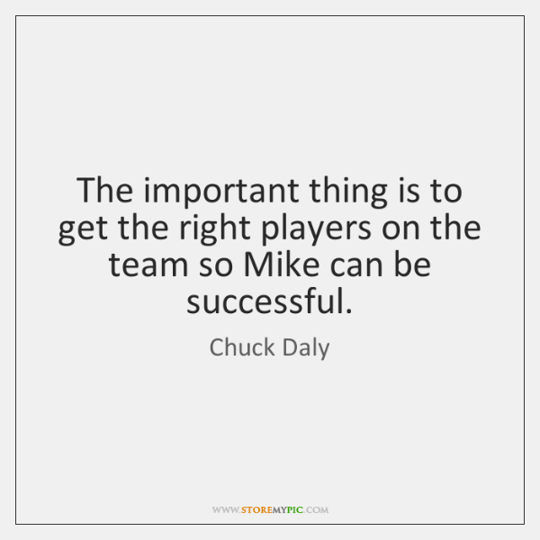The important thing is to get the right players on the team ...