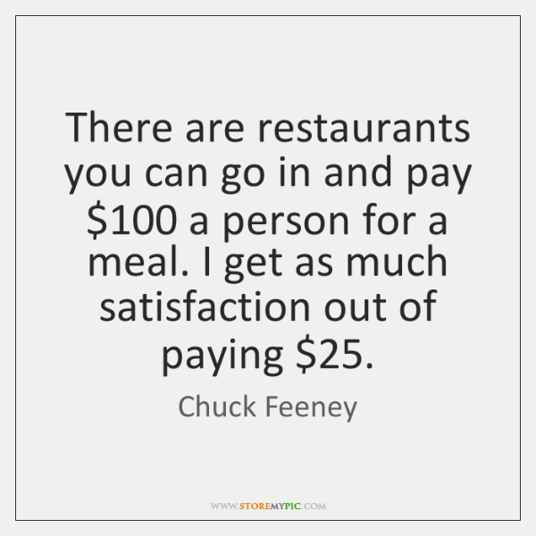 There are restaurants you can go in and pay $100 a person for ...