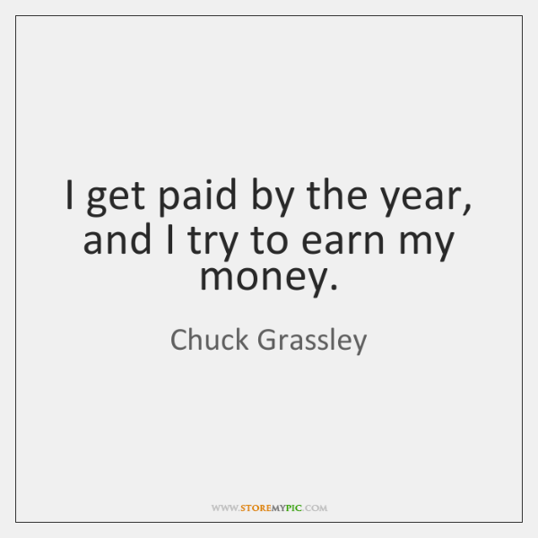 I get paid by the year, and I try to earn my ...
