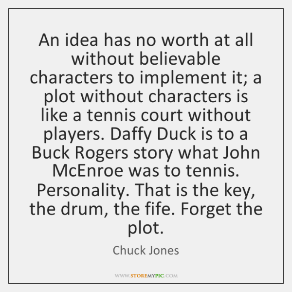 An idea has no worth at all without believable characters to implement ...
