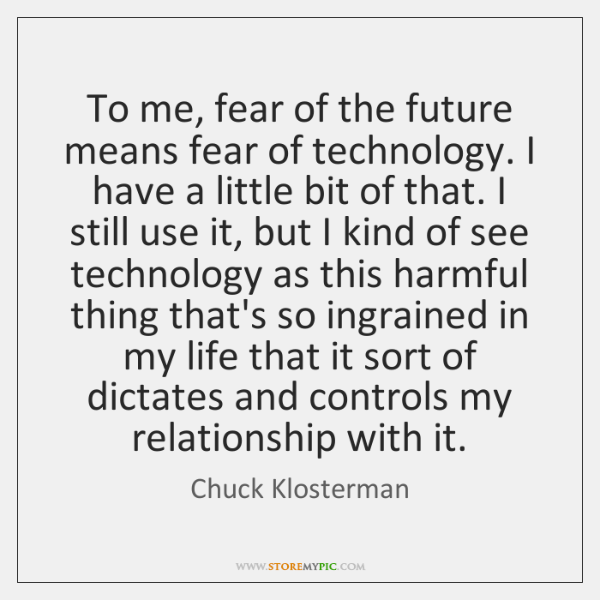 To me, fear of the future means fear of technology. I have ...