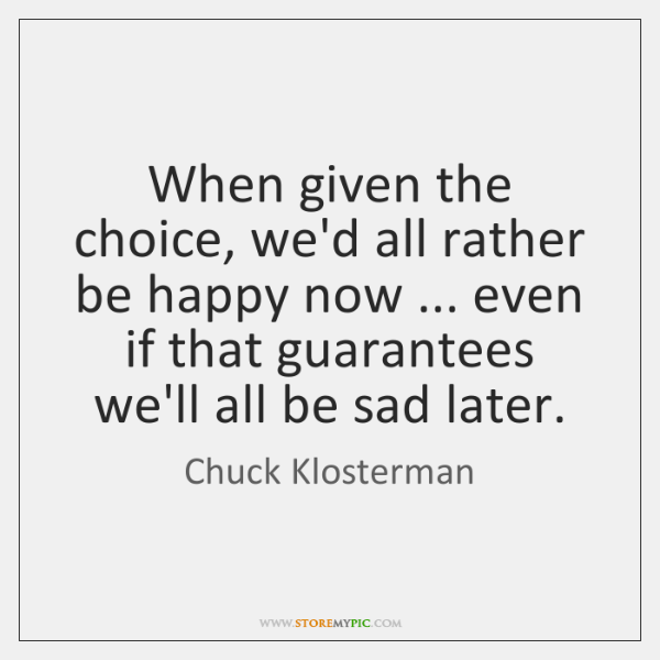 When given the choice, we'd all rather be happy now ... even if ...