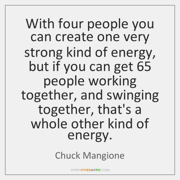 With four people you can create one very strong kind of energy, ...