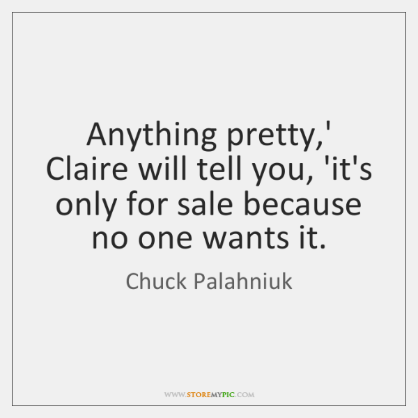 Anything pretty,' Claire will tell you, 'it's only for sale because ...