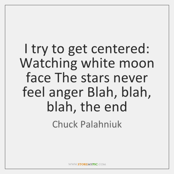 I try to get centered: Watching white moon face The stars never ...