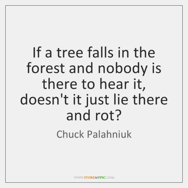 If a tree falls in the forest and nobody is there to ...