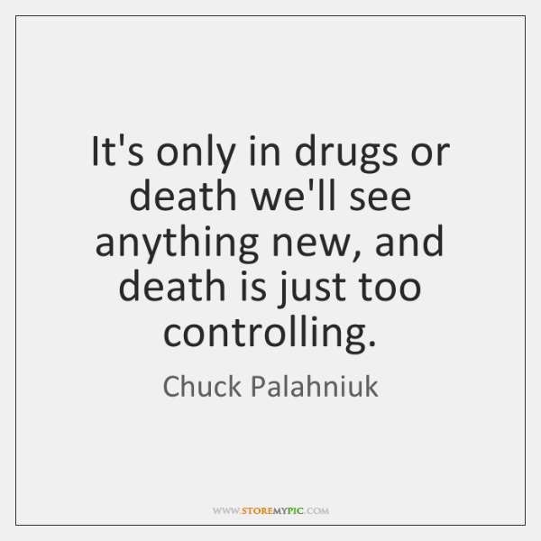 It's only in drugs or death we'll see anything new, and death ...