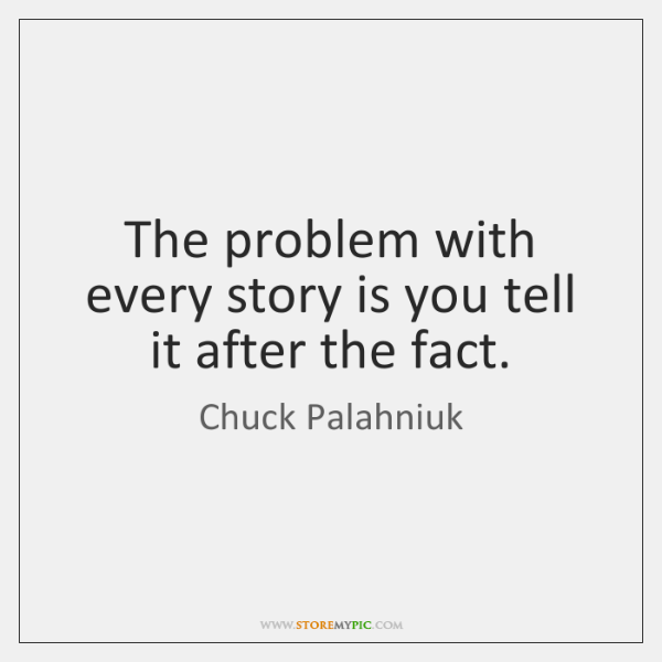 The problem with every story is you tell it after the fact.