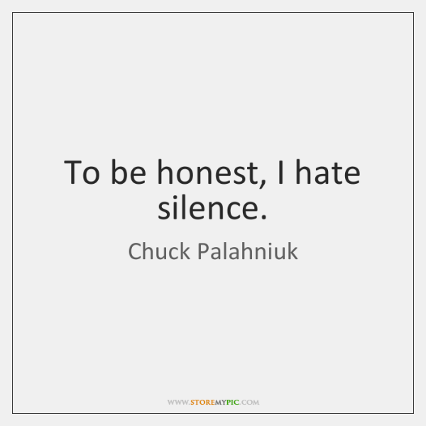 To be honest, I hate silence.