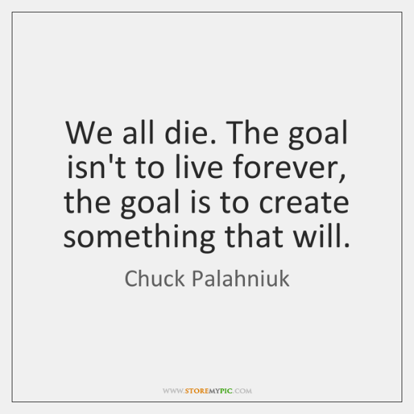 We all die. The goal isn't to live forever, the goal is ...