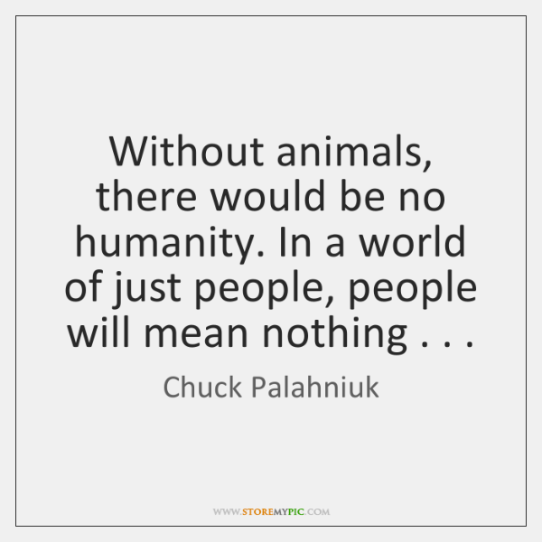 Without animals, there would be no humanity. In a world of just ...