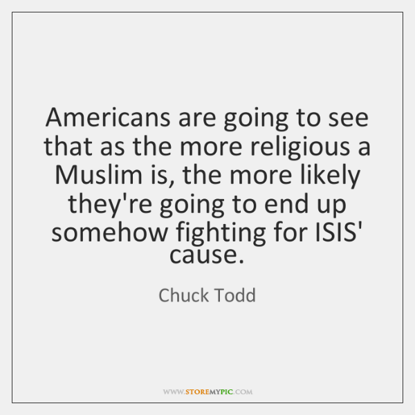 Americans are going to see that as the more religious a Muslim ...