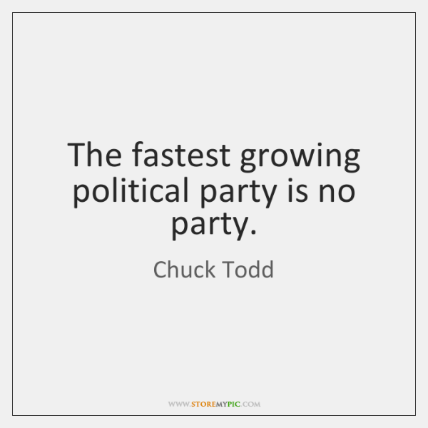 The fastest growing political party is no party.