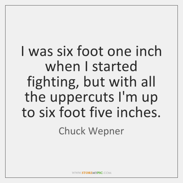 I was six foot one inch when I started fighting, but with ...