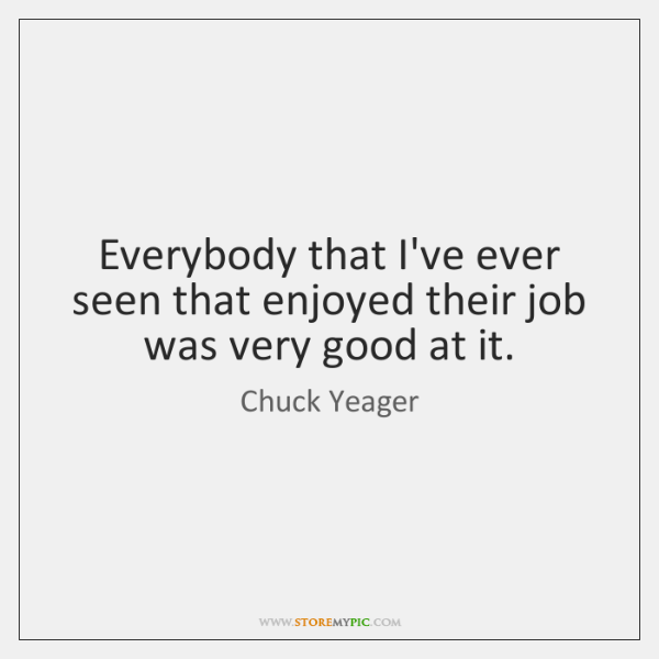 Everybody that I've ever seen that enjoyed their job was very good ...