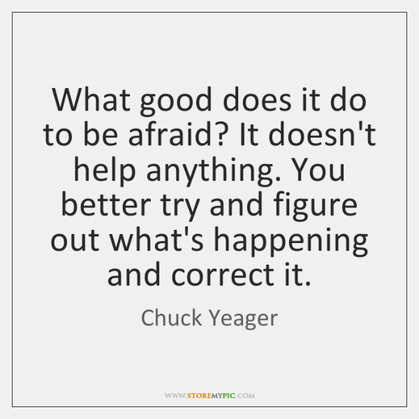 What good does it do to be afraid? It doesn't help anything. ...