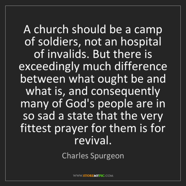 Charles Spurgeon: A church should be a camp of soldiers, not an hospital...