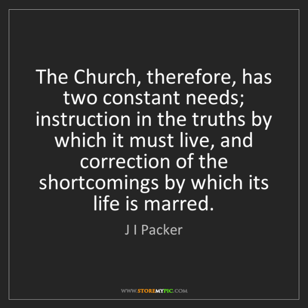 J I Packer: The Church, therefore, has two constant needs; instruction...