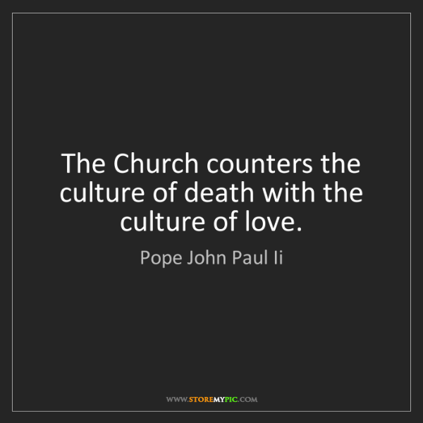 Pope John Paul Ii: The Church counters the culture of death with the culture...