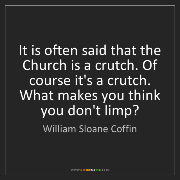 William Sloane Coffin: It is often said that the Church is a crutch. Of course...