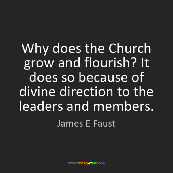 James E Faust: Why does the Church grow and flourish? It does so because...