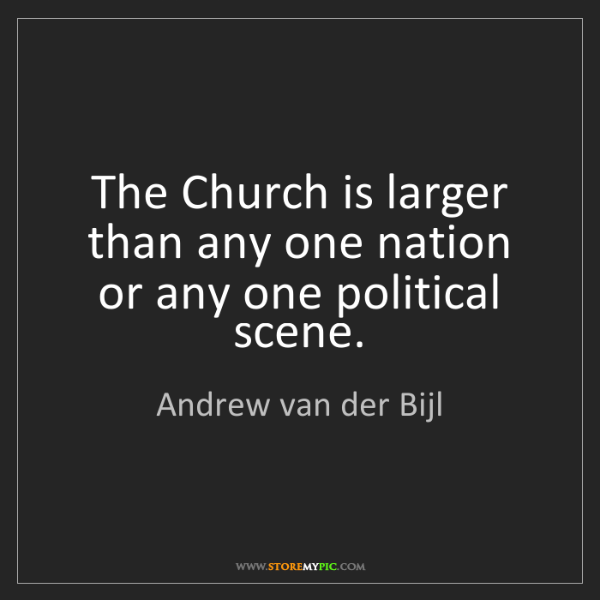 Andrew van der Bijl: The Church is larger than any one nation or any one political...