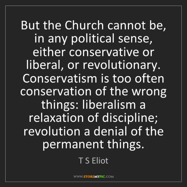 T S Eliot: But the Church cannot be, in any political sense, either...