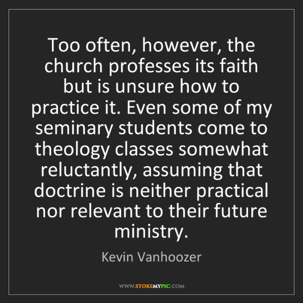 Kevin Vanhoozer: Too often, however, the church professes its faith but...