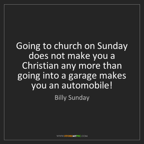 Billy Sunday: Going to church on Sunday does not make you a Christian...