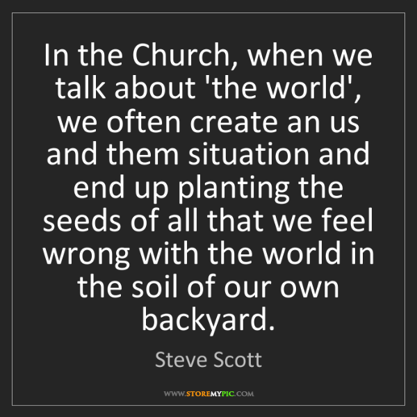 Steve Scott: In the Church, when we talk about 'the world', we often...