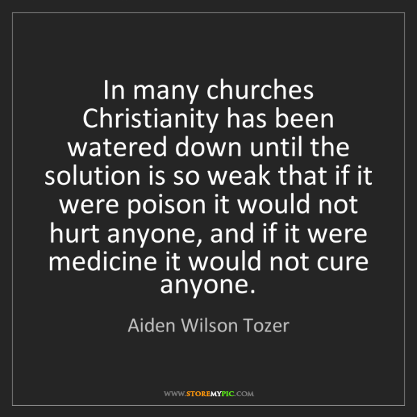 Aiden Wilson Tozer: In many churches Christianity has been watered down until...