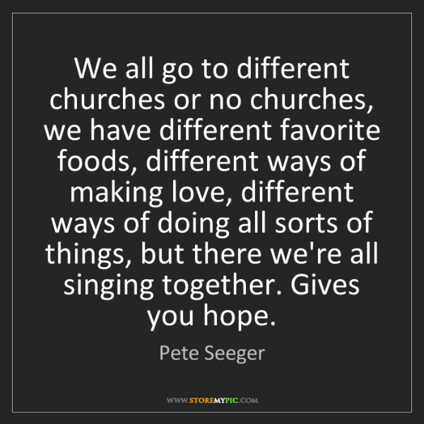 Pete Seeger: We all go to different churches or no churches, we have...