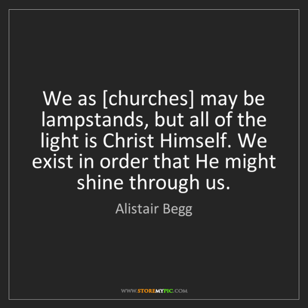 Alistair Begg: We as [churches] may be lampstands, but all of the light...