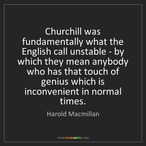 Harold Macmillan: Churchill was fundamentally what the English call unstable...