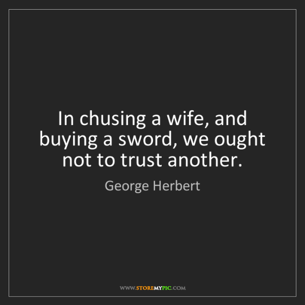 George Herbert: In chusing a wife, and buying a sword, we ought not to...
