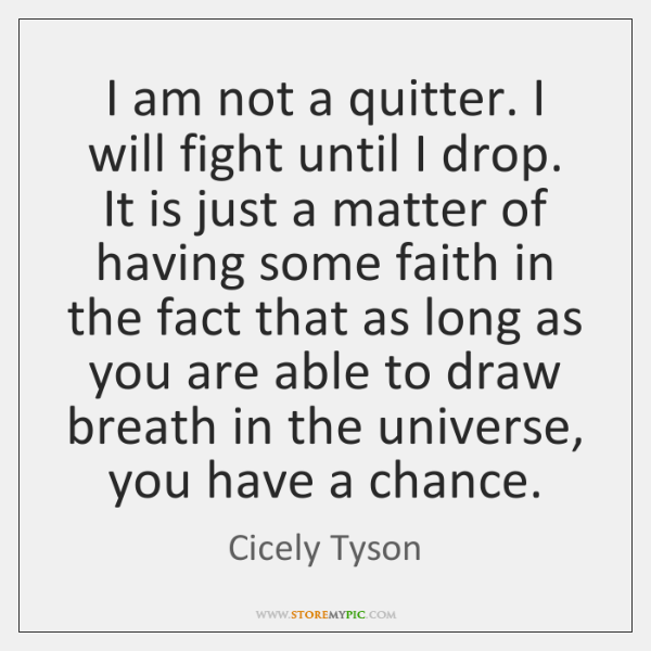 I am not a quitter. I will fight until I drop. It ...
