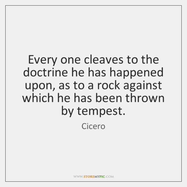 Every one cleaves to the doctrine he has happened upon, as to ...