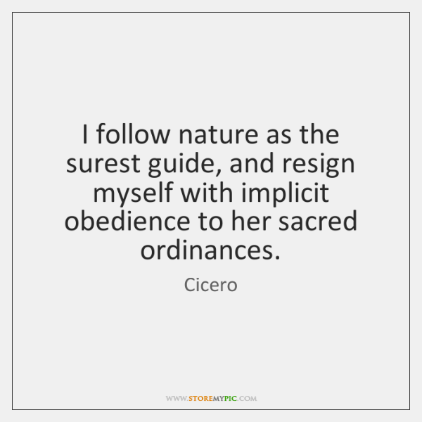 I follow nature as the surest guide, and resign myself with implicit ...