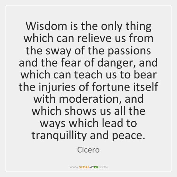 Wisdom is the only thing which can relieve us from the sway ...