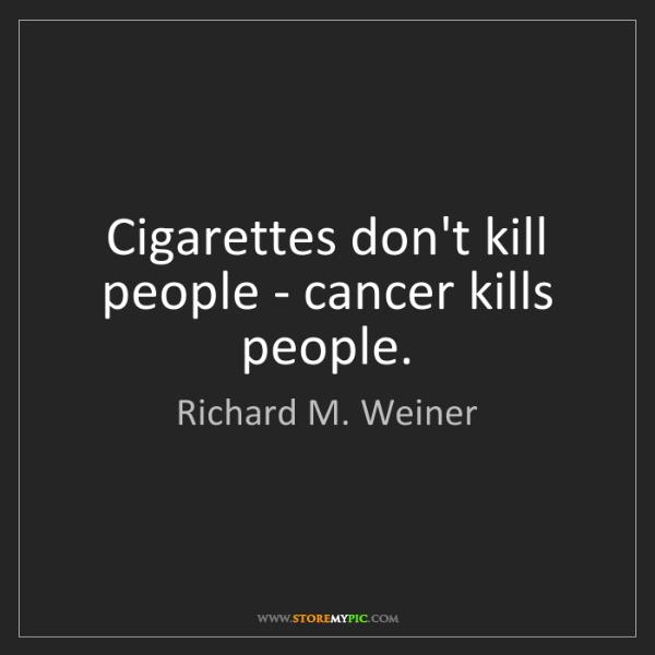 Richard M. Weiner: Cigarettes don't kill people - cancer kills people.