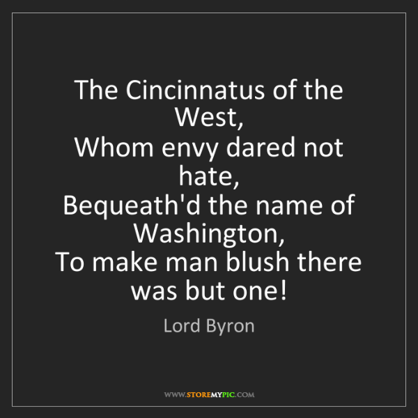 Lord Byron: The Cincinnatus of the West,   Whom envy dared not hate,...