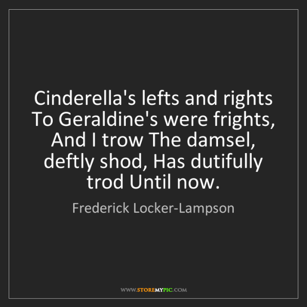 Frederick Locker-Lampson: Cinderella's lefts and rights To Geraldine's were frights,...