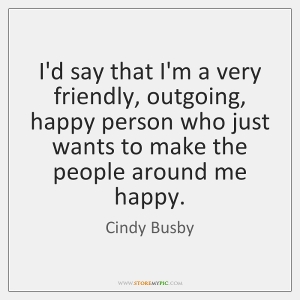 I'd say that I'm a very friendly, outgoing, happy person who just ...