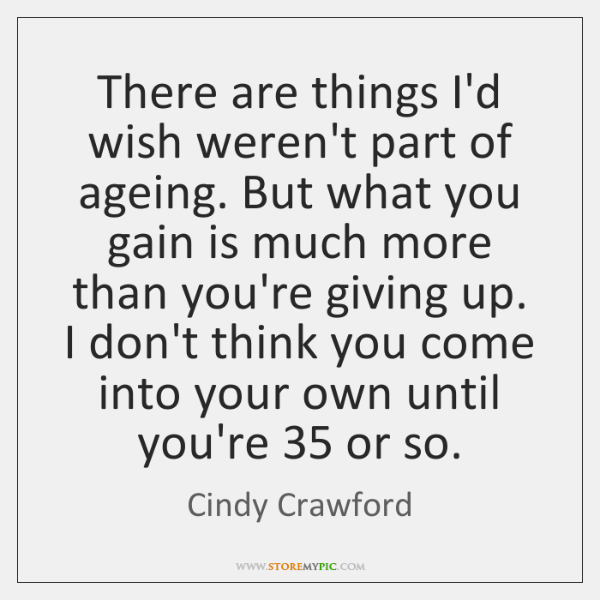 There are things I'd wish weren't part of ageing. But what you ...