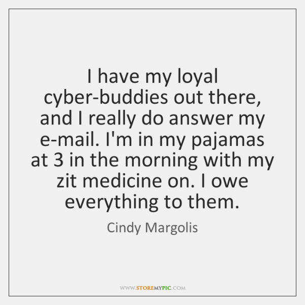 I have my loyal cyber-buddies out there, and I really do answer ...